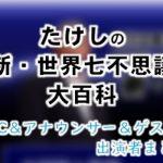 テレビ東京「たけしの新・世界七不思議大百科」出演MC&アナウンサー&ゲスト一覧