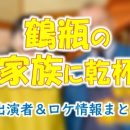 NHK「鶴瓶の家族に乾杯」出演者&ロケ地・ゲスト・地図一覧