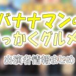 TBS「バナナマンのせっかくグルメ!!」出演MC&ゲスト&ナレーター一覧
