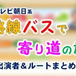 テレビ朝日「路線バスで寄り道の旅」出演者&ルート一覧