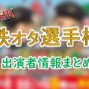 NHK「鉄オタ選手権」出演MC&タレント&アナウンサー一覧