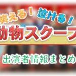 TBS「笑える!泣ける!動物スクープ100連発」出演MC&アナウンサー&ゲスト一覧