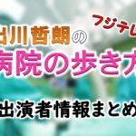 フジテレビ「出川哲朗の病院の歩き方」出演MC&女子アナ&ゲスト一覧