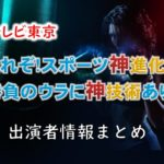 テレビ東京「これぞ!スポーツ神進化!!勝負のウラに神技術あり!」MC・女子アナ・ゲスト出演者情報