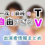 テレビ東京「一茂&良純の自由すぎるTV」出演者情報