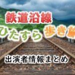 テレビ東京「鉄道沿線ひたすら歩き旅」出演者情報