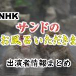 NHK「サンドのお風呂いただきます」MC&ナレーション出演者情報