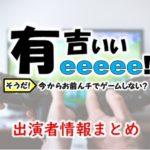 テレビ東京「有吉ぃぃeeeee!~そうだ!今からお前んチでゲームしない?」出演者情報